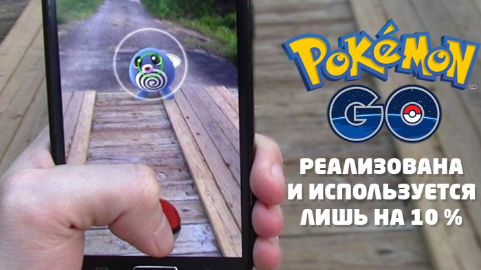 Pokemon GO реализована и используется лишь на 10 %